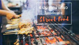 6 ประเทศน่าเที่ยว เมืองแห่ง Street Food ห้ามพลาดทั่วเอเชีย สายกินต้องฟินแน่นอน !