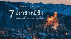 7 ปราสาท ผีสิง สุดเฮี้ยน รอบโลก ความหลอนยังรอการพิสูจน์