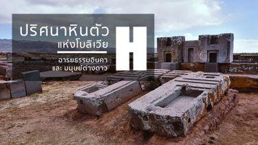 ปริศนาหินตัว H แห่งโบลิเวีย อารยธรรมโบราณ ยุคอินคา และความเชื่อมโยงถึง มนุษย์ต่างดาว