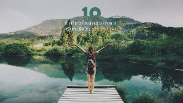 10 ที่เที่ยว ใกล้กรุงเทพ สายธรรมชาติ กรีนๆ เขียวๆ เที่ยวหน้าฝน