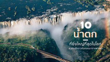 10 สุดยอด น้ำตก ที่ยิ่งใหญ่ที่สุดในโลก สวยตะลึงราวกับเทลงมาจากฟากฟ้า