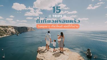 15 ทริป ที่เที่ยวครอบครัว วันหยุดยาว เที่ยวไหนดี แฮปปี้ทั้งบ้าน