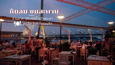กินลม ชมสะพาน ร้านอาหารริมแม่น้ำเจ้าพระยา สุดชิล วิวดี โรแมนติก