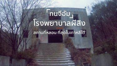 โรงพยาบาลผีสิง กนจีอัม สถานที่หลอน เฮี้ยนที่สุดในเกาหลีใต้
