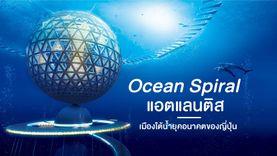 Ocean Spiral เมืองใต้น้ำ แอตแลนติสยุคอนาคตของญี่ปุ่น