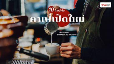 10 คาเฟ่เปิดใหม่ ร้านกาแฟ กรุงเทพ เดือนเมษายน น่านั่งชิล ถ่ายรูปปัง ห้ามพลาด