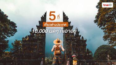 5 ที่ เที่ยวต่างประเทศ งบน้อย แค่ 10,000 นิดๆ ก็เอาอยู่ !