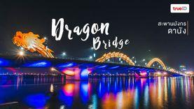 Dragon Bridge สะพานมังกรดานัง เที่ยวเวียดนาม เช็คอินจุดชมวิว มังกรพ่นไฟ