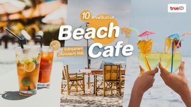 10 คาเฟ่ริมทะเล ฟีล Beach Cafe ใกล้กรุงเทพ ถ่ายรูปจิบค็อกเทลชิคๆ รับลมทะเลชิลๆ
