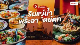 5 ร้านอาหาร ริมแม่น้ำเจ้าพระยา ฝั่งพระนคร วิวพระอาทิตย์ตก สุดโรแมนติก ห้ามพลาด!