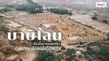 บาบิโลน เมืองโบราณมรดกโลก เปิดอาณาจักรเมโสโปเตเมีย