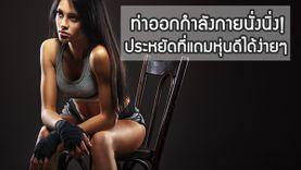 รวมท่าออกกำลังกายนั่งนิ่ง แทบไม่ลุกจากเก้าอี้ ประหยัดที่ หน้าท้องมี บั้นท้ายมา ขาเรียวกระช