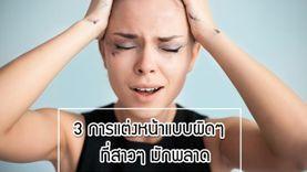 3 วิธีแต่งหน้าแบบผิดๆ ที่สาวๆ มักพลาด!