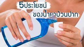 ทำได้เยอะ! 5 ประโยชน์ของน้ำยาบ้วนปาก ที่มีมากกว่าแค่ทำให้ลมหายใจสดชื่น