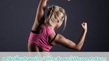 6 วิธีเปลี่ยนต้นแขนใหญ่ ให้เรียวกระชับ แบบไม่ต้องออกกำลังมาก