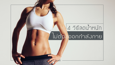 ฟิตหุ่นให้เฟิร์มได้ง่ายๆ กับ 4 วิธีลดน้ำหนักโดยไม่ต้องออกกำลังกาย