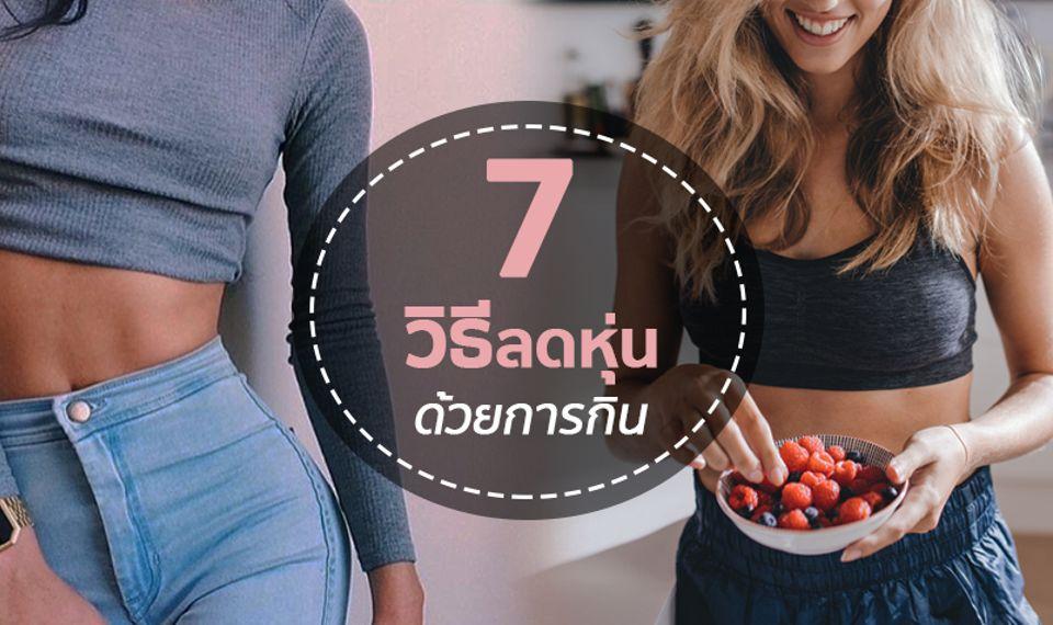สุดว้าว! 7 วิธี ลดหุ่นด้วยการกิน แค่กิน ไขมันหาย น้ำหนักลด!