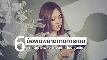 6 ข้อผิดพลาดทางการเงิน ที่คุณอาจเผลอทำ จนทำให้ไม่มีเงินเก็บ