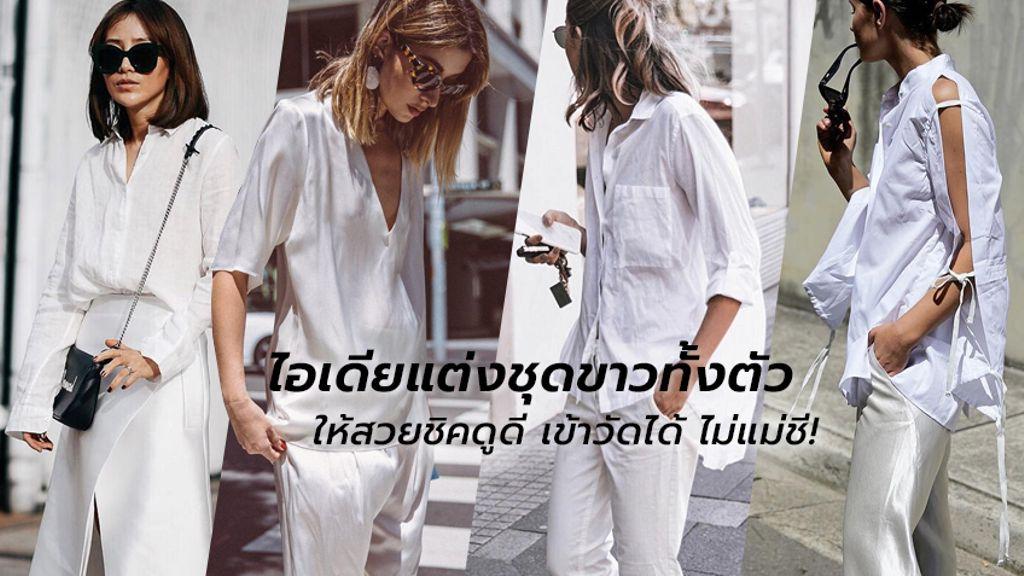ไอเดียแต่งชุดขาวทั้งตัว ให้สวยชิคดูดี เข้าวัดได้ ไม่แม่ชี!