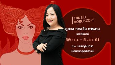 TrueID Horoscope : ดูดวง การเงิน การงาน รายสัปดาห์ 30 ก.ค. - 5 ส.ค. 61 โดย หมอดูจันทรา นิตยสารสุดสัปดาห์