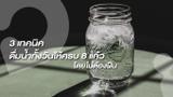 3 เทคนิค ดื่มน้ำทั้งวันอย่างไร ให้ครบ 8 แก้ว โดยไม่ต้องฝืน