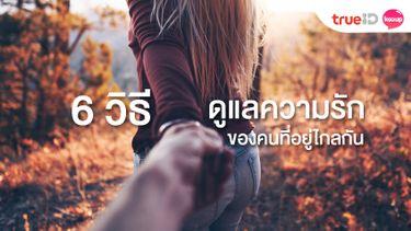 6 วิธีดูแลความรัก ของคนที่อยู่ไกลกัน เปลี่ยนรักทางไกล ให้ใจใกล้กัน!