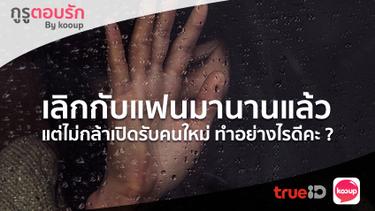 กูรูตอบรัก : ตอบปัญหาคาใจ เลิกกับแฟนมานาน แต่ไม่กล้าเปิดใจรับคนใหม่ ทำไงดี by Kooup