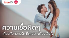 5 ความเชื่อผิดๆ เกี่ยวกับความรัก ที่คุณอาจต้องเสียใจ หากเชื่อผิดวิธี