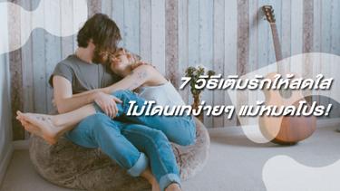 7 วิธีเติมรักให้สดใส ไม่โดนเทง่ายๆ แม้หมดโปร!