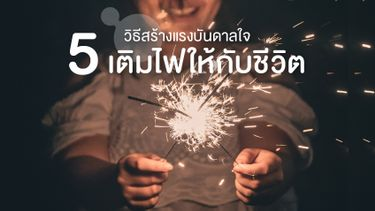 หมด Passion ทำไง! 5 วิธีสร้างแรงบันดาลใจและเติมไฟให้กับชีวิต ใครหมดไฟอ่านด่วน!
