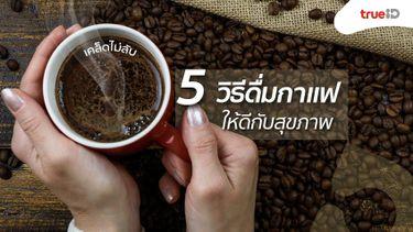 เคล็ด ไม่ ลับ! 5 วิธีดื่มกาแฟ ให้ดีกับสุขภาพ คอกาแฟห้ามพลาด