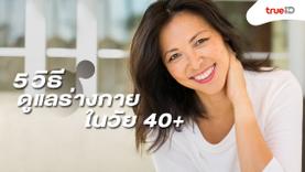 มีความสวยและมีความสุข..5 วิธีดูแลร่างกาย ในวัย 40+