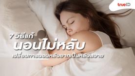 7 วิธีแก้อาการ นอนไม่หลับ เปลี่ยนการนอนหลับยากเป็นหลับสบาย