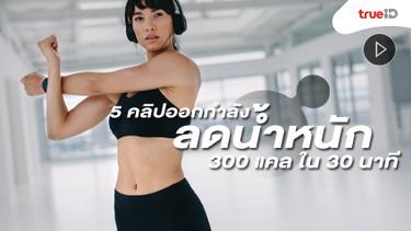 รวม 5 คลิปออกกำลังกาย ลดน้ำหนัก ได้ 300 แคล ใน 30 นาที