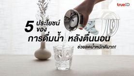 5 ประโยชน์ของการดื่มน้ำหลังตื่นนอน ช่วยลดน้ำหนักดีมาก!