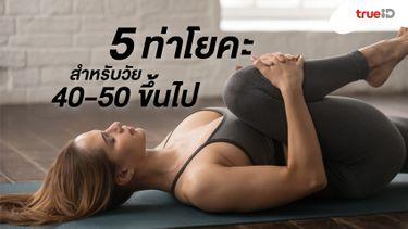 5 ท่าโยคะ สำหรับวัย 40-50 ขึ้นไป หรือวัยทอง ช่วยคลายปวด คลายกล้ามเนื้อดี!