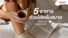 5 อาหารช่วยให้หลับสบาย กินก่อนนอน รับรองหลับเพลิน!