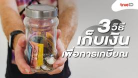 3 วิธีเก็บเงินเพื่อการเกษียณอย่างไร ให้มีกินใช้หลังออกจากงาน