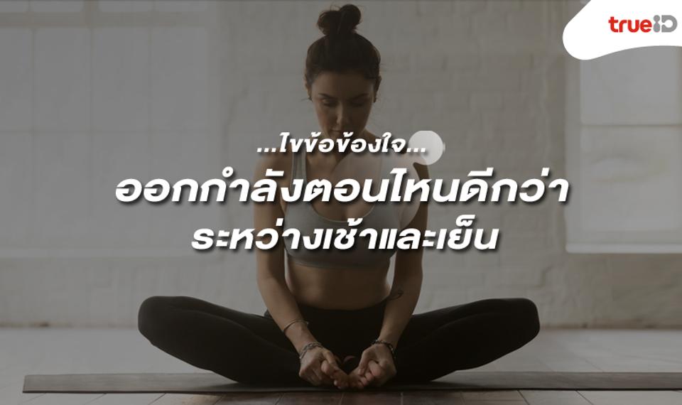 ไขข้อข้องใจ...ออกกำลังกายตอนไหนดีกว่ากัน ระหว่างเช้าและเย็น