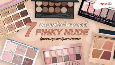 7 อายแชโดว์พาเลตต์ สี Pinky Nude นู้ดอมชมพูสวยๆ คุ้มค่า น่าลงทุน!