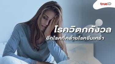 โรควิตกกังวล คืออะไร? อีกโรคทางจิตใจที่มีความคล้ายโรคซึมเศร้า